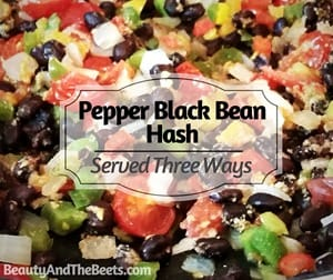 Pepper Black Bean Hash served Three Ways Beauty and the Beets